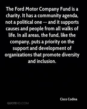 The Ford Motor Company Fund is a charity. It has a community agenda, not a political one -- and it supports causes and people from all walks of life. In all areas, the fund, like the company, puts a priority on the support and development of organizations that promote diversity and inclusion.
