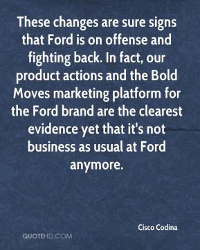 These changes are sure signs that Ford is on offense and fighting back. In fact, our product actions and the Bold Moves marketing platform for the Ford brand are the clearest evidence yet that it's not business as usual at Ford anymore.
