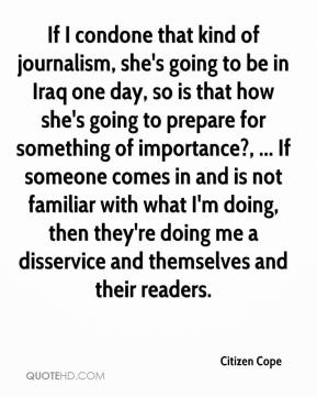 Citizen Cope - If I condone that kind of journalism, she's going to be in Iraq one day, so is that how she's going to prepare for something of importance?, ... If someone comes in and is not familiar with what I'm doing, then they're doing me a disservice and themselves and their readers.