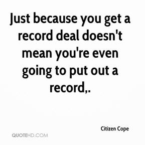 Citizen Cope - Just because you get a record deal doesn't mean you're even going to put out a record.