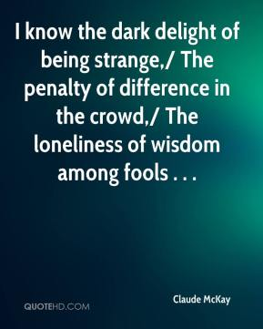 Claude McKay - I know the dark delight of being strange,/ The penalty of difference in the crowd,/ The loneliness of wisdom among fools . . .