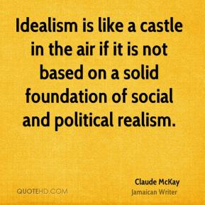 Claude McKay - Idealism is like a castle in the air if it is not based on a solid foundation of social and political realism.