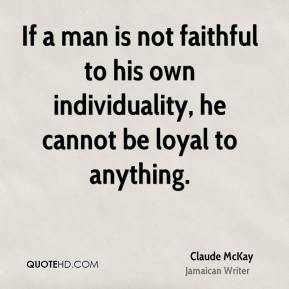 If a man is not faithful to his own individuality, he cannot be loyal to anything.