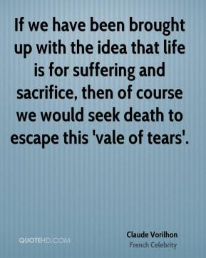 If we have been brought up with the idea that life is for suffering and sacrifice, then of course we would seek death to escape this 'vale of tears'.
