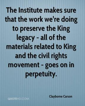 The Institute makes sure that the work we're doing to preserve the King legacy - all of the materials related to King and the civil rights movement - goes on in perpetuity.