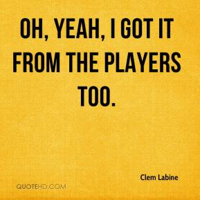 Clem Labine - Oh, yeah, I got it from the players too.