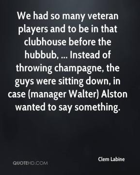 Clem Labine - We had so many veteran players and to be in that clubhouse before the hubbub, ... Instead of throwing champagne, the guys were sitting down, in case (manager Walter) Alston wanted to say something.