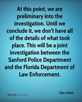 Cleo Cohen - At this point, we are preliminary into the investigation. Until we conclude it, we don't have all of the details of what took place. This will be a joint investigation between the Sanford Police Department and the Florida Department of Law Enforcement.