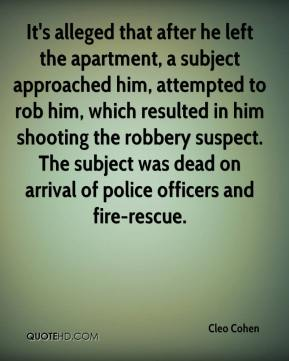 It's alleged that after he left the apartment, a subject approached him, attempted to rob him, which resulted in him shooting the robbery suspect. The subject was dead on arrival of police officers and fire-rescue.