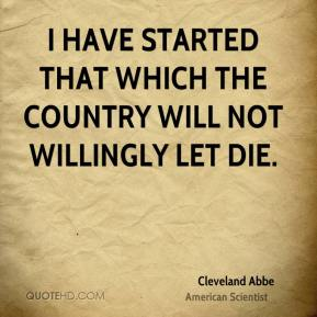 Cleveland Abbe - I have started that which the country will not willingly let die.