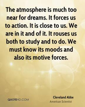 Cleveland Abbe - The atmosphere is much too near for dreams. It forces us to action. It is close to us. We are in it and of it. It rouses us both to study and to do. We must know its moods and also its motive forces.