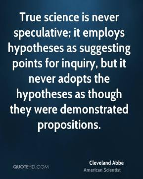 True science is never speculative; it employs hypotheses as suggesting points for inquiry, but it never adopts the hypotheses as though they were demonstrated propositions.