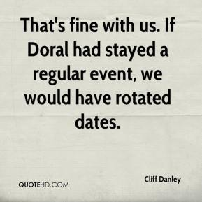 Cliff Danley - That's fine with us. If Doral had stayed a regular event, we would have rotated dates.