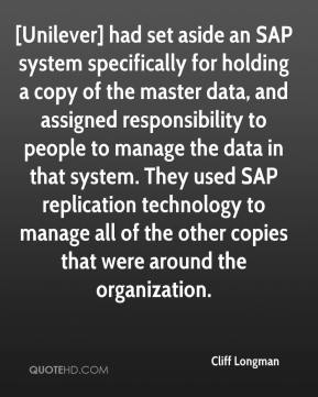 Cliff Longman - [Unilever] had set aside an SAP system specifically for holding a copy of the master data, and assigned responsibility to people to manage the data in that system. They used SAP replication technology to manage all of the other copies that were around the organization.
