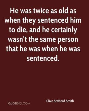 He was twice as old as when they sentenced him to die, and he certainly wasn't the same person that he was when he was sentenced.
