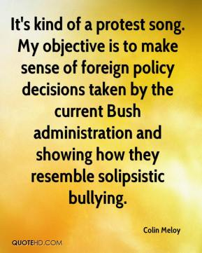 It's kind of a protest song. My objective is to make sense of foreign policy decisions taken by the current Bush administration and showing how they resemble solipsistic bullying.