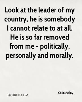 Colin Meloy - Look at the leader of my country, he is somebody I cannot relate to at all. He is so far removed from me - politically, personally and morally.