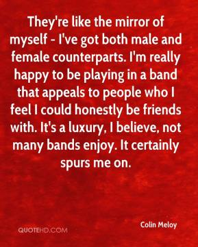 Colin Meloy - They're like the mirror of myself - I've got both male and female counterparts. I'm really happy to be playing in a band that appeals to people who I feel I could honestly be friends with. It's a luxury, I believe, not many bands enjoy. It certainly spurs me on.