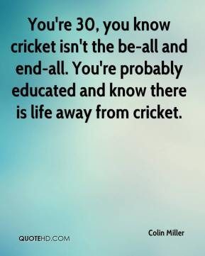 Colin Miller - You're 30, you know cricket isn't the be-all and end-all. You're probably educated and know there is life away from cricket.