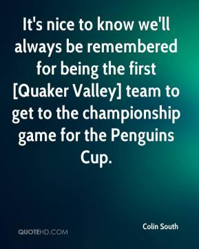Colin South - It's nice to know we'll always be remembered for being the first [Quaker Valley] team to get to the championship game for the Penguins Cup.