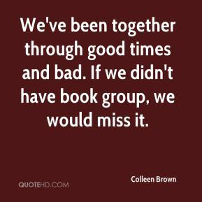Colleen Brown - We've been together through good times and bad. If we didn't have book group, we would miss it.