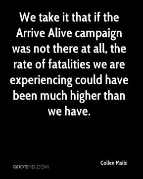 We take it that if the Arrive Alive campaign was not there at all, the rate of fatalities we are experiencing could have been much higher than we have.