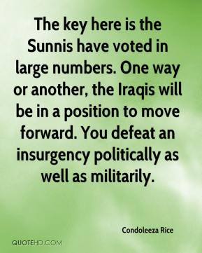 Condoleeza Rice - The key here is the Sunnis have voted in large numbers. One way or another, the Iraqis will be in a position to move forward. You defeat an insurgency politically as well as militarily.