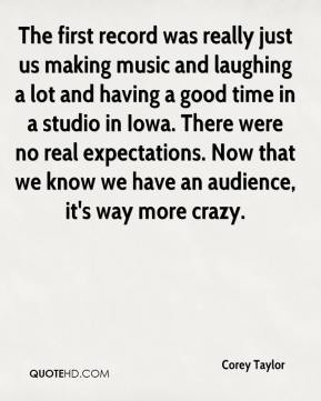 Corey Taylor - The first record was really just us making music and laughing a lot and having a good time in a studio in Iowa. There were no real expectations. Now that we know we have an audience, it's way more crazy.