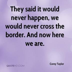 Corey Taylor - They said it would never happen, we would never cross the border. And now here we are.