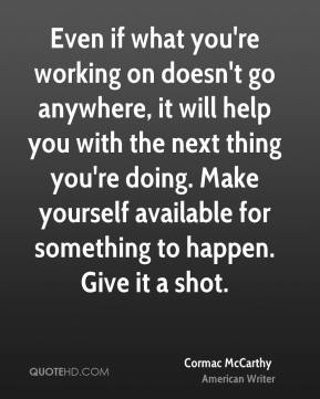 Cormac McCarthy - Even if what you're working on doesn't go anywhere, it will help you with the next thing you're doing. Make yourself available for something to happen. Give it a shot.
