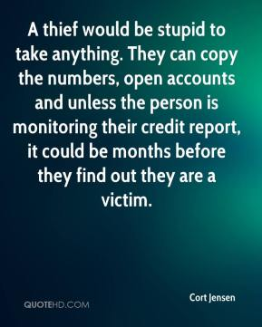 Cort Jensen - A thief would be stupid to take anything. They can copy the numbers, open accounts and unless the person is monitoring their credit report, it could be months before they find out they are a victim.