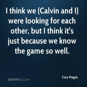 Cory Magee - I think we (Calvin and I) were looking for each other, but I think it's just because we know the game so well.