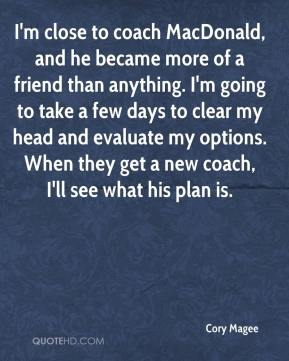 I'm close to coach MacDonald, and he became more of a friend than anything. I'm going to take a few days to clear my head and evaluate my options. When they get a new coach, I'll see what his plan is.