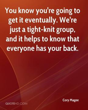 You know you're going to get it eventually. We're just a tight-knit group, and it helps to know that everyone has your back.