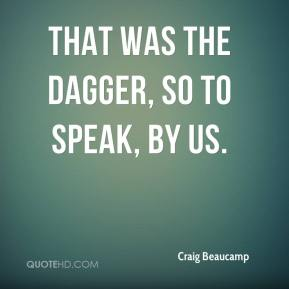 Craig Beaucamp - That was the dagger, so to speak, by us.