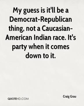 Craig Grau - My guess is it'll be a Democrat-Republican thing, not a Caucasian-American Indian race. It's party when it comes down to it.