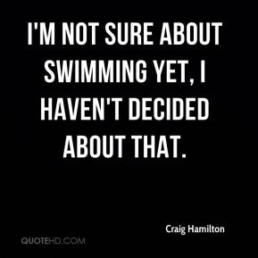 Craig Hamilton - I'm not sure about swimming yet, I haven't decided about that.