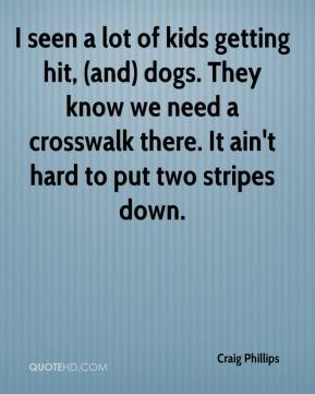 I seen a lot of kids getting hit, (and) dogs. They know we need a crosswalk there. It ain't hard to put two stripes down.