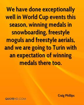We have done exceptionally well in World Cup events this season, winning medals in snowboarding, freestyle moguls and freestyle aerials, and we are going to Turin with an expectation of winning medals there too.