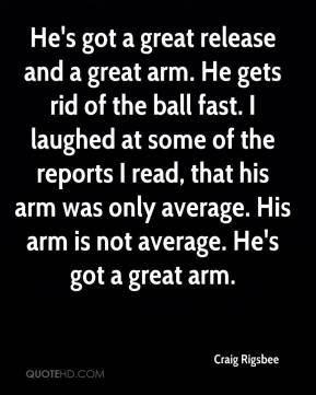 Craig Rigsbee - He's got a great release and a great arm. He gets rid of the ball fast. I laughed at some of the reports I read, that his arm was only average. His arm is not average. He's got a great arm.