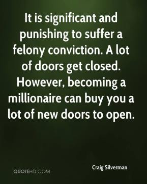 Craig Silverman - It is significant and punishing to suffer a felony conviction. A lot of doors get closed. However, becoming a millionaire can buy you a lot of new doors to open.