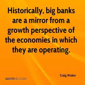 Craig Woker - Historically, big banks are a mirror from a growth perspective of the economies in which they are operating.