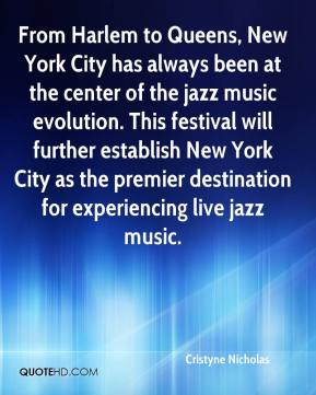 Cristyne Nicholas - From Harlem to Queens, New York City has always been at the center of the jazz music evolution. This festival will further establish New York City as the premier destination for experiencing live jazz music.