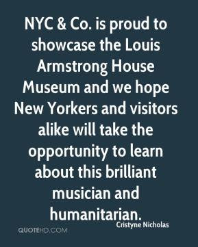 Cristyne Nicholas - NYC & Co. is proud to showcase the Louis Armstrong House Museum and we hope New Yorkers and visitors alike will take the opportunity to learn about this brilliant musician and humanitarian.