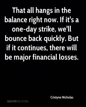 Cristyne Nicholas - That all hangs in the balance right now. If it's a one-day strike, we'll bounce back quickly. But if it continues, there will be major financial losses.