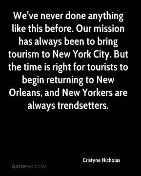 Cristyne Nicholas - We've never done anything like this before. Our mission has always been to bring tourism to New York City. But the time is right for tourists to begin returning to New Orleans, and New Yorkers are always trendsetters.