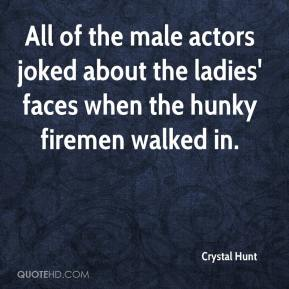 Crystal Hunt - All of the male actors joked about the ladies' faces when the hunky firemen walked in.