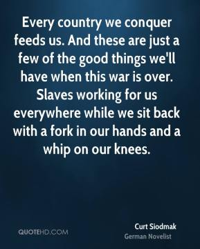 Curt Siodmak - Every country we conquer feeds us. And these are just a few of the good things we'll have when this war is over. Slaves working for us everywhere while we sit back with a fork in our hands and a whip on our knees.