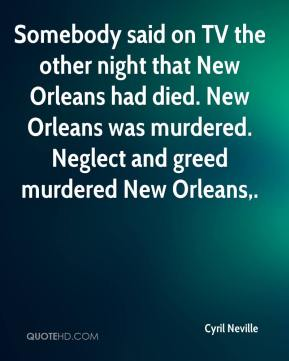 Cyril Neville - Somebody said on TV the other night that New Orleans had died. New Orleans was murdered. Neglect and greed murdered New Orleans.
