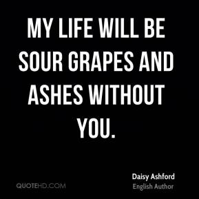 My life will be sour grapes and ashes without you.